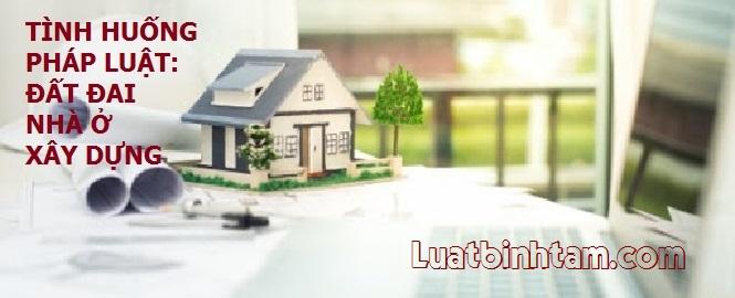 Tình huống pháp luật về Đất đai - Nhà ở - Xây dựng